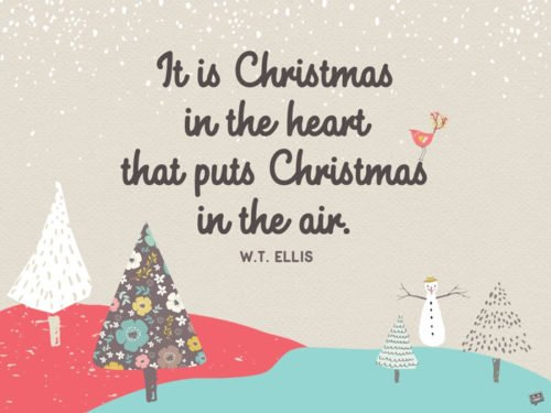 It is Christmas in the heart that puts Christmas in the air. W.T. Ellis