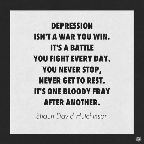 Depression isn't a war you win. It's a battle you fight every day. You never stop, never get to rest. It's one bloody fray after another. Shaun David Hutchinson