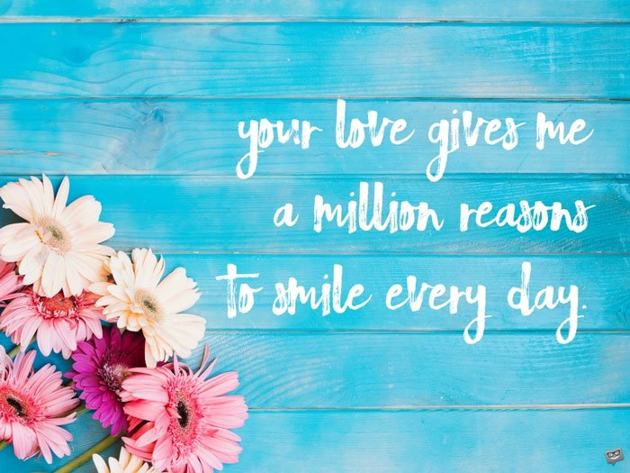 Your love gives me a million reasons to smile every day.