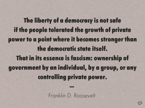 The liberty of a democracy is not safe if the people tolerated the growth of private power to a point where it becomes stronger than the democratic state itself. That in its essence is fascism: ownership of government by an individual, by a group, or any controlling private power. Franklin D. Roosevelt
