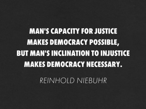 Man's capacity for justice makes democracy possible, but man's inclination to injustice makes democracy necessary. Reinhold Niebuhr