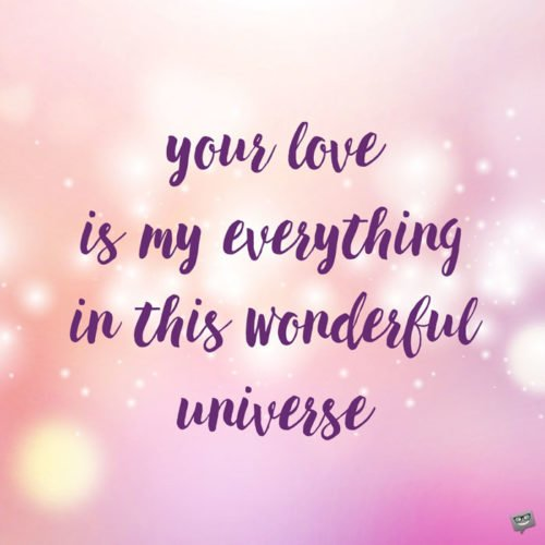 Your love is my everything in this wonderful universe.
