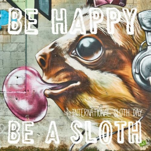 Be happy. Be a Sloth. International Sloth day.