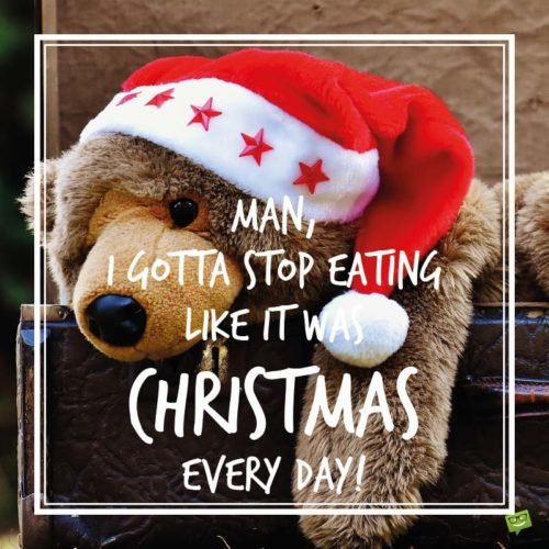 Man, I gotta stop eating like it was Christmas every day!