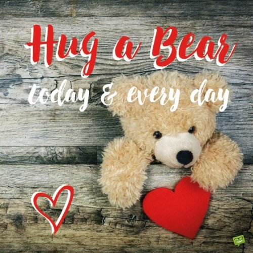 Hug a Bear, Today and Every Day.