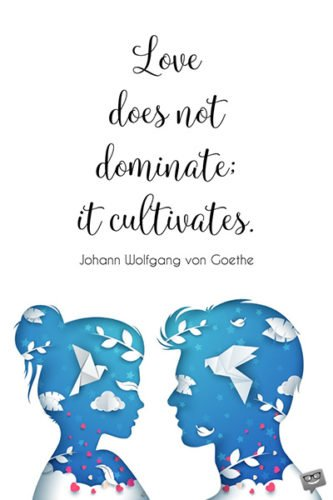 Love does not dominate; it cultivates. Johann Wolfgang von Goethe