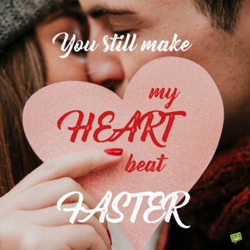 You Still Make My Heart Beat Faster.