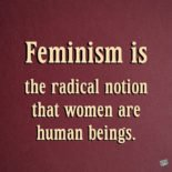 Feminism is the radical notion that women are human beings. Cheris Kramarae