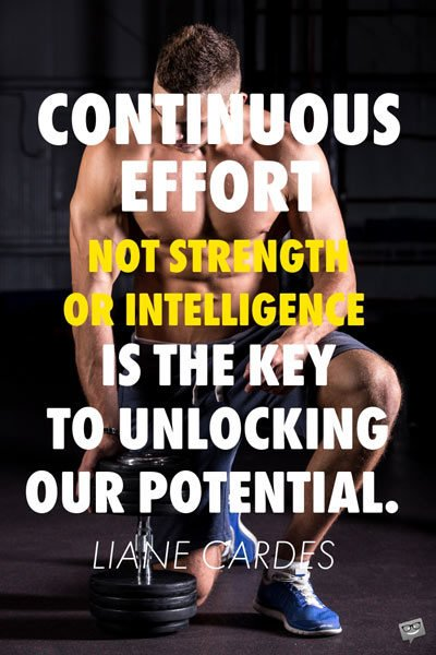 Continuous effort — not strength or intelligence — is the key to unlocking our potential. Liane Cardes