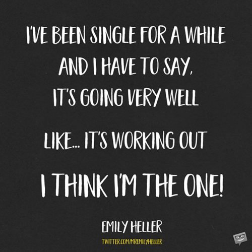 I've been single for a while and I have to say, it's going very well. Like...it's working out. I think I'm the One! Emily Heller