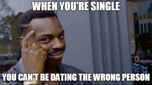When you are single you can't be dating the wrong person.