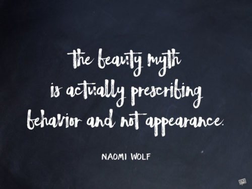 The beauty myth is actually prescribing behavior and not appearance. Naomi Wolf