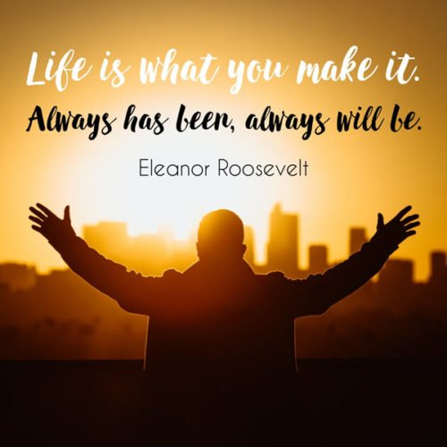 Life is what you make it. Always has been, always will be. Eleanor Roosevelt.