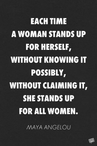 Each time a woman stands up for herself, without knowing it possibly, without claiming it, she stands up for all women. Maya Angelou