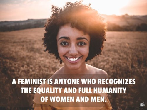 A feminist is anyone who recognizes the equality and full humanity of women and men. Gloria Steinem