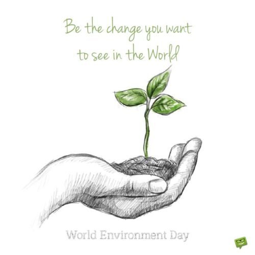 Be the change you want to see in the World. World Environment Day.