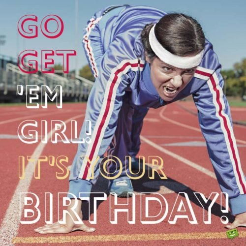 Go get 'em, girl. It's your birthday!