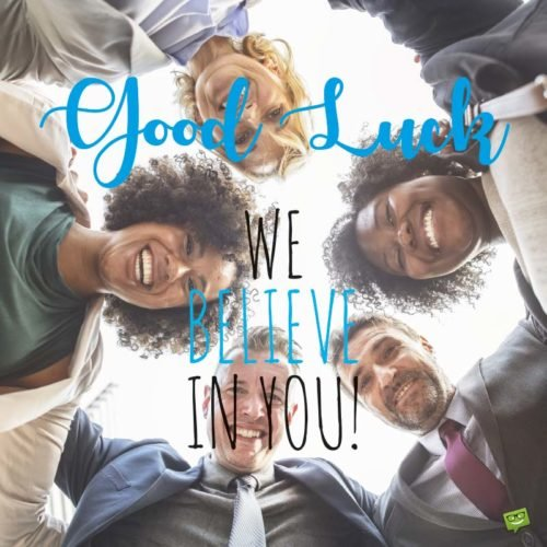 Good luck, we believe in you!