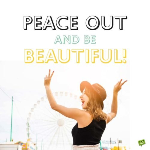 Peace out and be Beautiful!