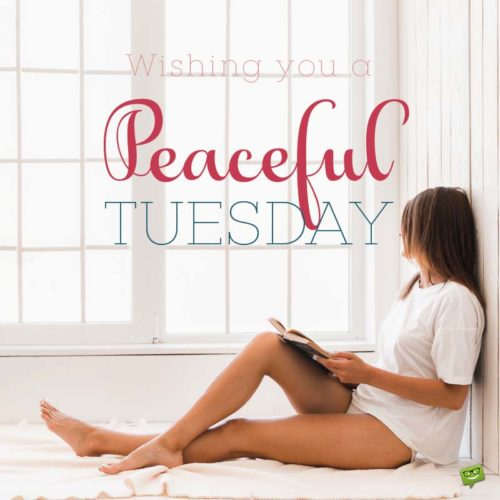 Wising you a peaceful Tuesday.