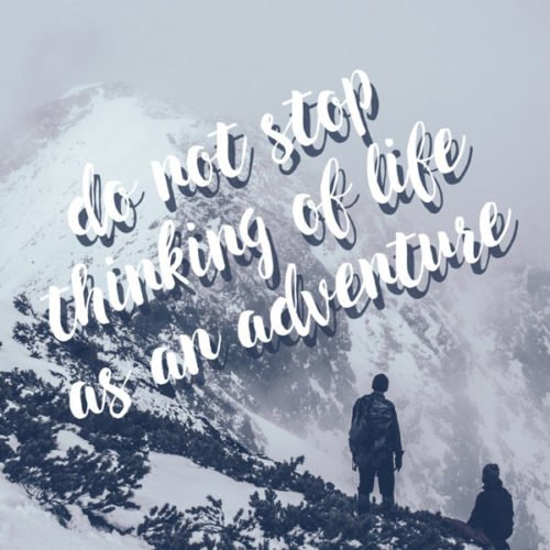Do not stop thinking of life as an adventure. Eleanor Roosevelt