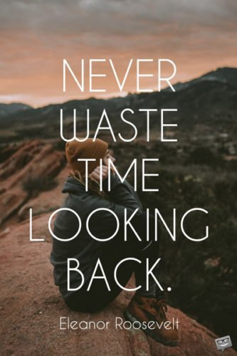 Never waste time looking back. Eleanor Roosevelt