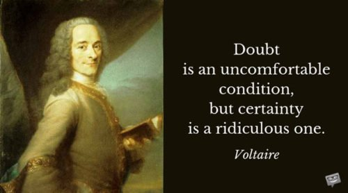 Doubt is an uncomfortable condition, but certainty is a ridiculous one. Voltaire