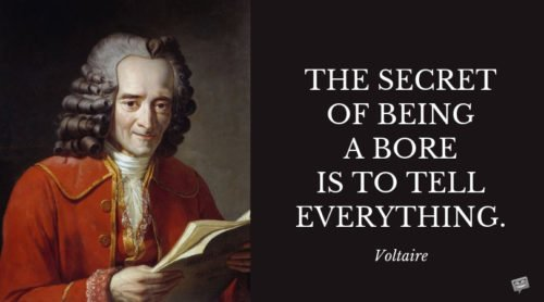 The secret of being a bore is to tell everything. Voltaire