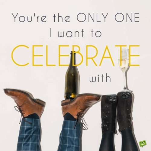You're the only one I want to celebrate with.