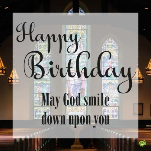 May God smile down upon you. Happy Birthday.