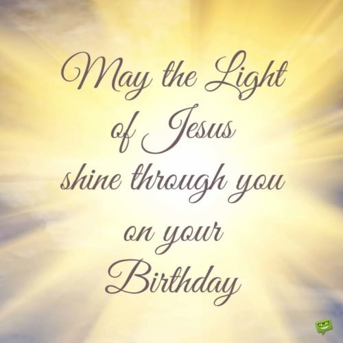 May the Light of Jesus shine though you on your birthday.