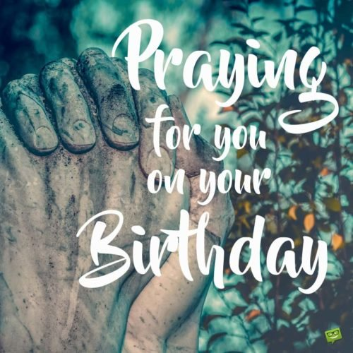 Praying for you on your Birthday.