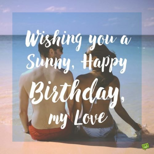 Wishing you a sunny, happy birthday, my love.