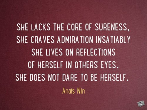 She lacks the core of sureness, she craves admiration insatiably. She lives on reflections of herself in others' eyes. She does not dare to be herself. Anaïs Nin