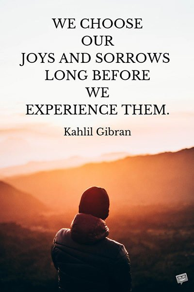 We choose our joys and sorrows long before we experience them. Kahlil Gibran