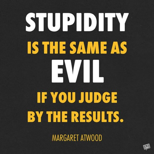 Stupidity is the same as evil if you judge by the results. Margaret Atwood