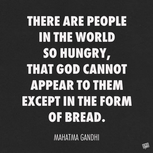 There are people in the world so hungry, that God cannot appear to them except in the form of bread. Mahatma Gandhi