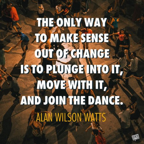 The only way to make sense out of change is to plunge into it, move with it, and join the dance. Alan Wilson Watts