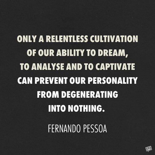 In this metallic age of barbarians, only a relentless cultivation of our ability to dream, to analyse and to captivate can prevent our personality from degenerating into nothing or else into a personality like all the rest. Fernando Pessoa