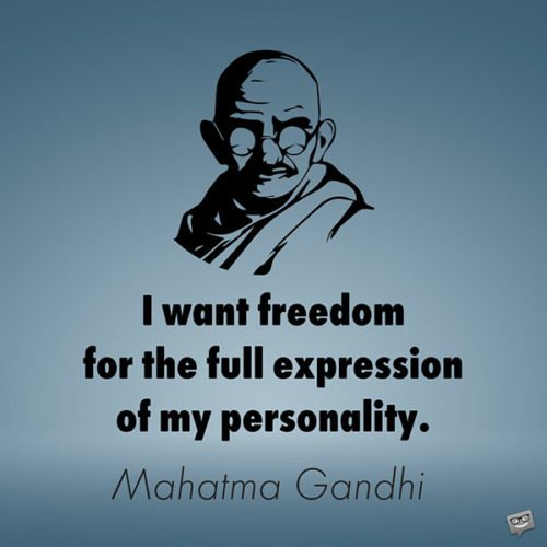 I want freedom for the full expression of my personality. Mahatma Gandhi
