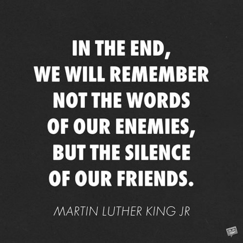 In the end, we will remember not the words of our enemies, but the silence of our friends.