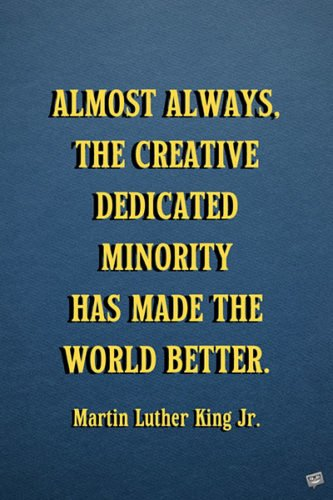 Almost always, the creative dedicated minority has made the world better.