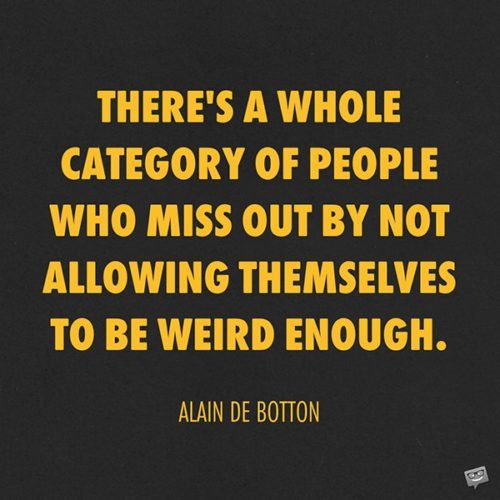 There's a whole category of people who miss out by not allowing themselves to be weird enough. Alain de Botton
