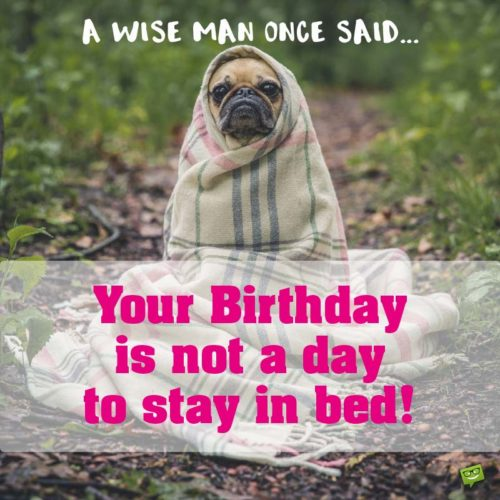 A wise man once said: your birthday is not a day to stay in bed!