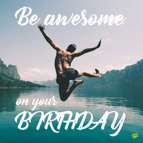 Be awesome on your birthday.
