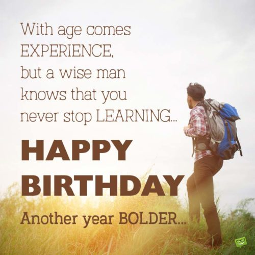 With age comes experience, but a wise man knows that you never stop learning. Another year BOLDER.