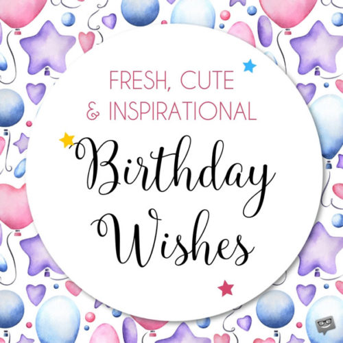 Fresh, Cute & Inspirational Birthday Wishes.