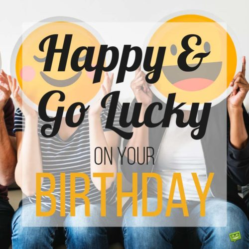 Happy & Go Lucky on your Birthday.