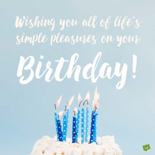 Wishing you all of life's simple pleasures on your Birthday!