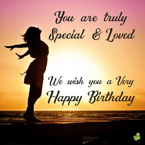 You are truly special and loved. We wish you a very Happy Birthday.